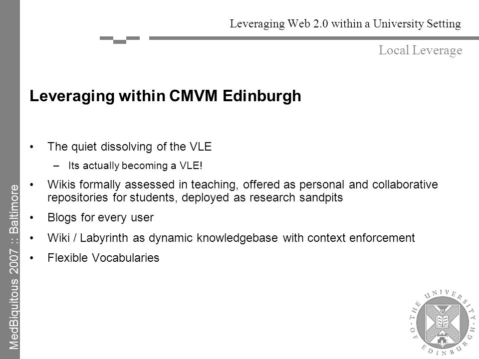 Leveraging Web 2.0 within a University Setting Leveraging within CMVM Edinburgh The quiet dissolving of the VLE –Its actually becoming a VLE.