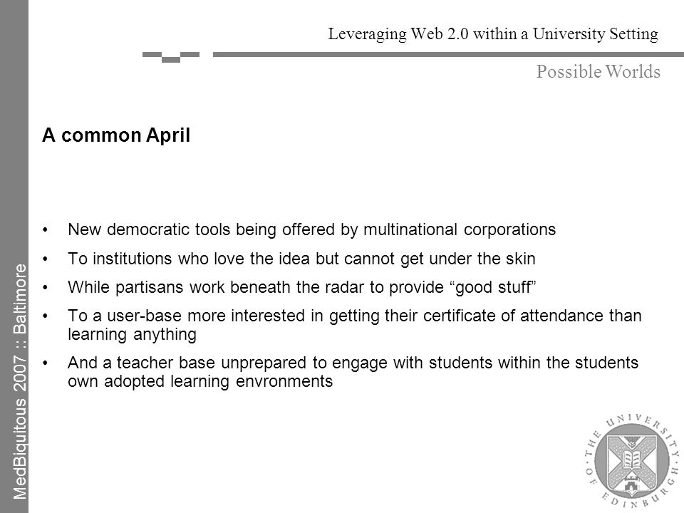 Leveraging Web 2.0 within a University Setting A common April New democratic tools being offered by multinational corporations To institutions who love the idea but cannot get under the skin While partisans work beneath the radar to provide good stuff To a user-base more interested in getting their certificate of attendance than learning anything And a teacher base unprepared to engage with students within the students own adopted learning envronments Possible Worlds MedBiquitous 2007 :: Baltimore