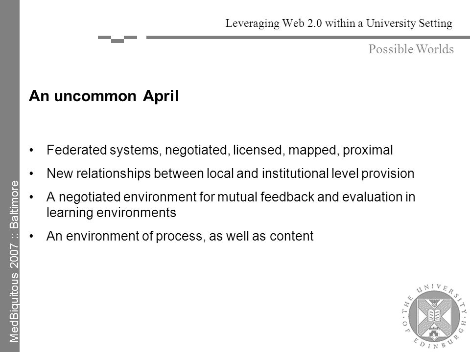 Leveraging Web 2.0 within a University Setting An uncommon April Federated systems, negotiated, licensed, mapped, proximal New relationships between local and institutional level provision A negotiated environment for mutual feedback and evaluation in learning environments An environment of process, as well as content Possible Worlds MedBiquitous 2007 :: Baltimore