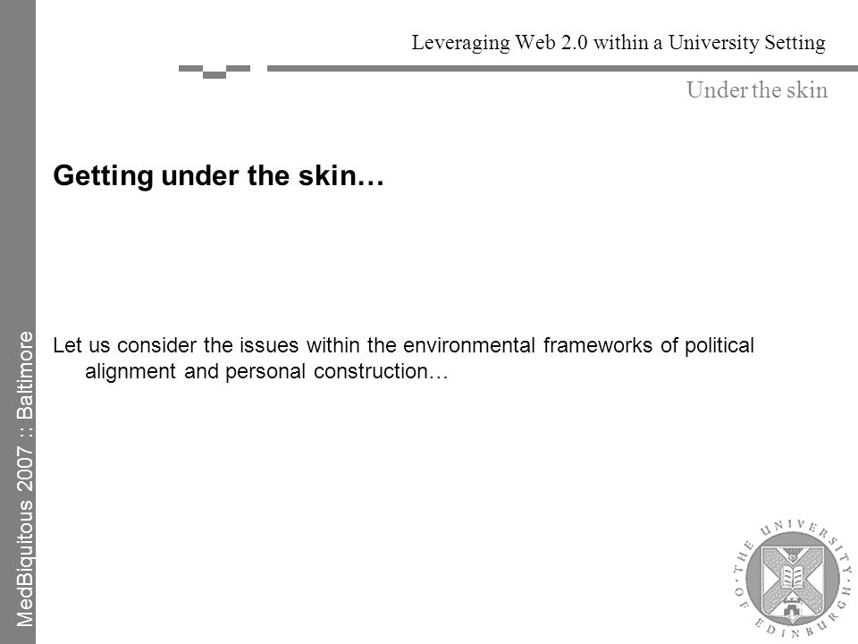 Leveraging Web 2.0 within a University Setting Getting under the skin… Let us consider the issues within the environmental frameworks of political alignment and personal construction… Under the skin MedBiquitous 2007 :: Baltimore
