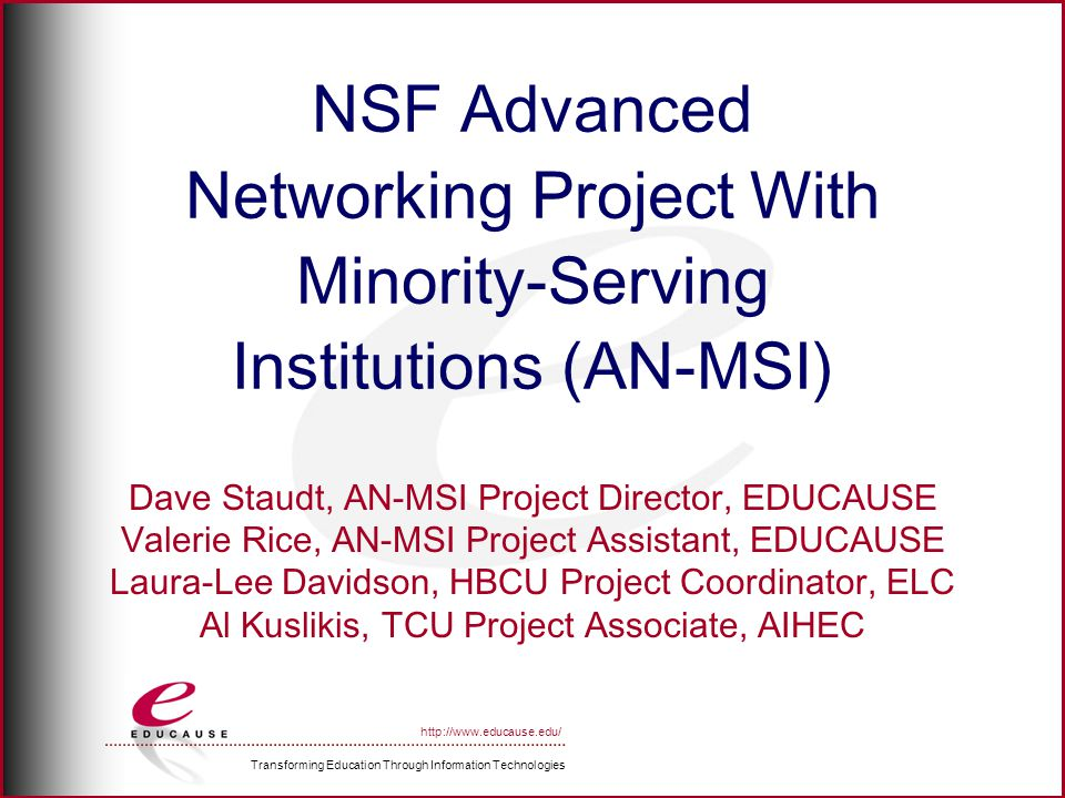 Transforming Education Through Information Technologies http://www.educause.edu/ NSF Advanced Networking Project With Minority-Serving Institutions (AN-MSI) Dave Staudt, AN-MSI Project Director, EDUCAUSE Valerie Rice, AN-MSI Project Assistant, EDUCAUSE Laura-Lee Davidson, HBCU Project Coordinator, ELC Al Kuslikis, TCU Project Associate, AIHEC