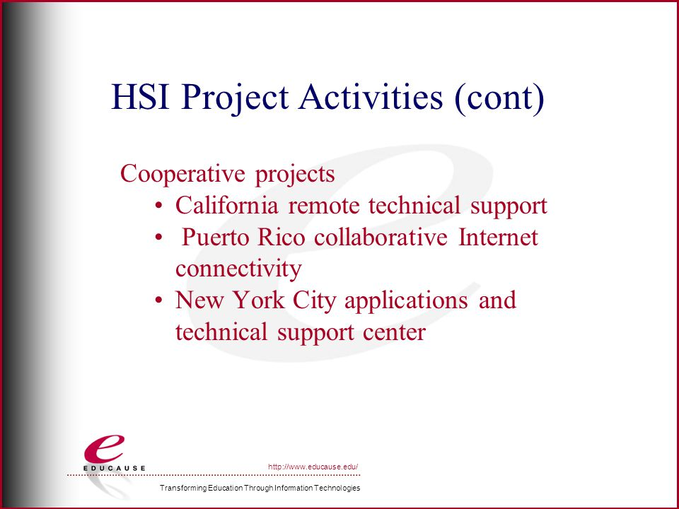 Transforming Education Through Information Technologies http://www.educause.edu/ HSI Project Activities (cont) Cooperative projects California remote technical support Puerto Rico collaborative Internet connectivity New York City applications and technical support center