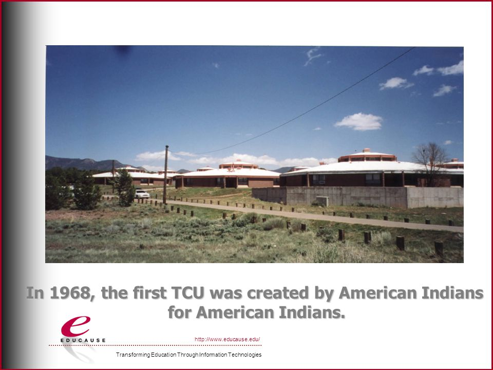 Transforming Education Through Information Technologies http://www.educause.edu/ In 1968, the first TCU was created by American Indians for American Indians.