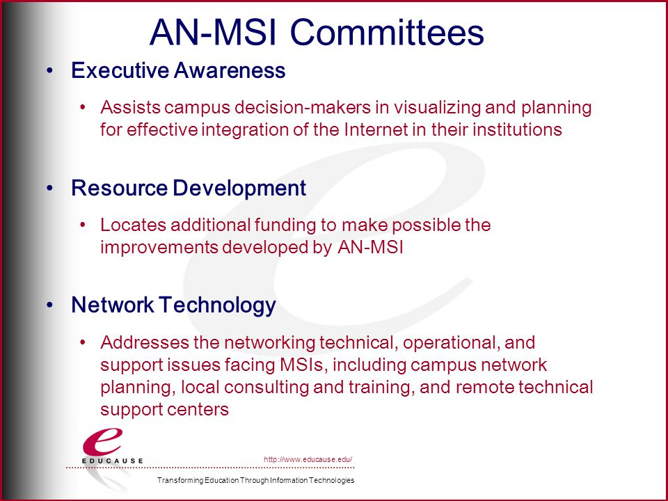 Transforming Education Through Information Technologies http://www.educause.edu/ AN-MSI Committees Executive Awareness Assists campus decision-makers in visualizing and planning for effective integration of the Internet in their institutions Resource Development Locates additional funding to make possible the improvements developed by AN-MSI Network Technology Addresses the networking technical, operational, and support issues facing MSIs, including campus network planning, local consulting and training, and remote technical support centers