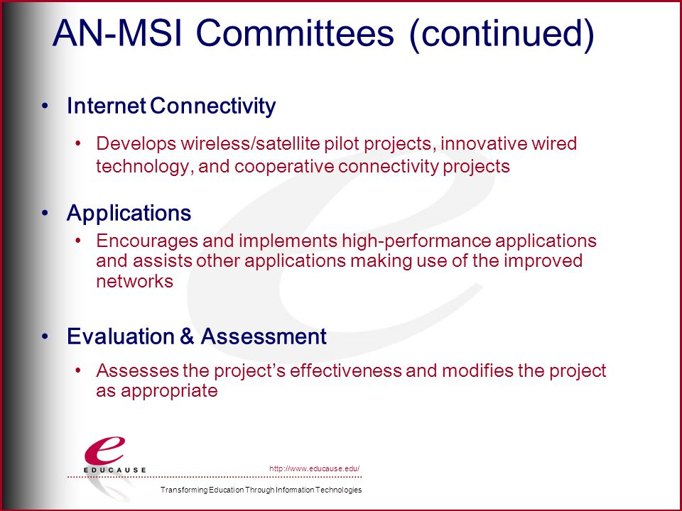 Transforming Education Through Information Technologies http://www.educause.edu/ AN-MSI Committees (continued) Internet Connectivity Develops wireless/satellite pilot projects, innovative wired technology, and cooperative connectivity projects Applications Encourages and implements high-performance applications and assists other applications making use of the improved networks Evaluation & Assessment Assesses the projects effectiveness and modifies the project as appropriate