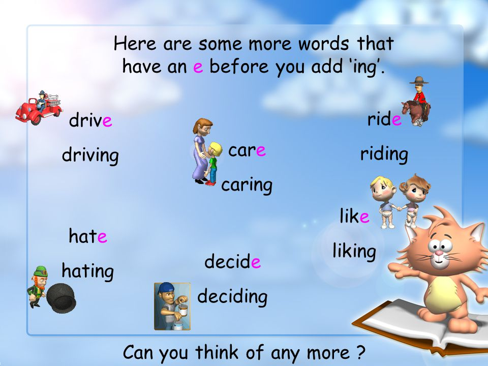 Have a go at adding ing to these words. write writing smile smiling come coming love loving Did you get them right ? Well done !