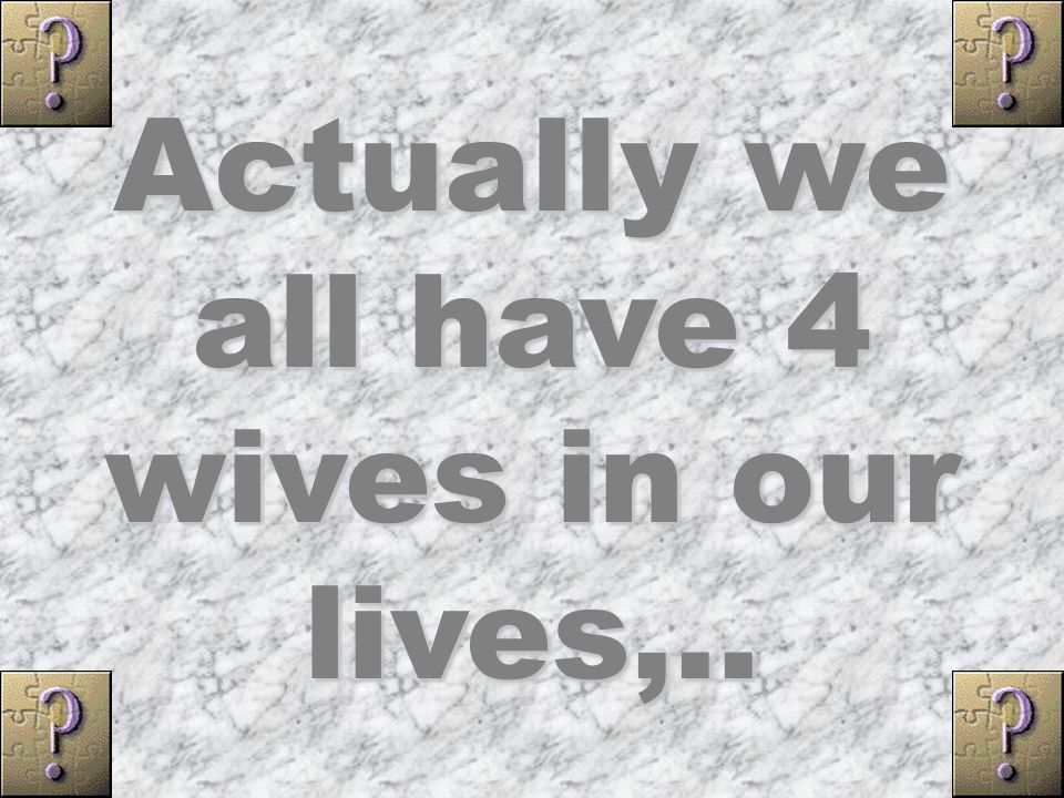 Actually we all have 4 wives in our lives,..