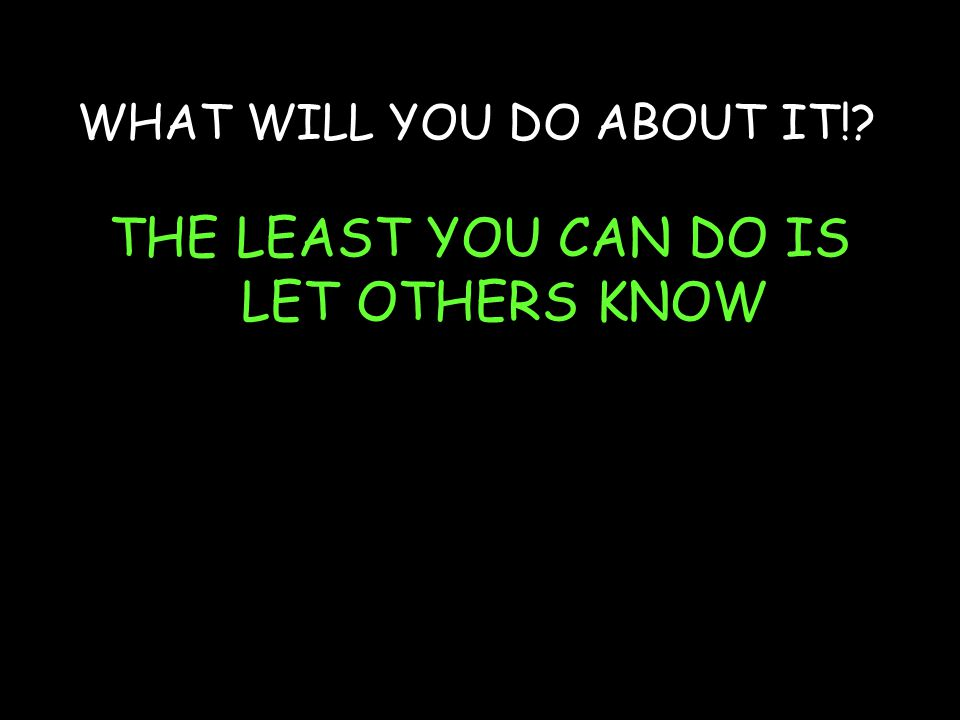 WHAT WILL YOU DO ABOUT IT! THE LEAST YOU CAN DO IS LET OTHERS KNOW