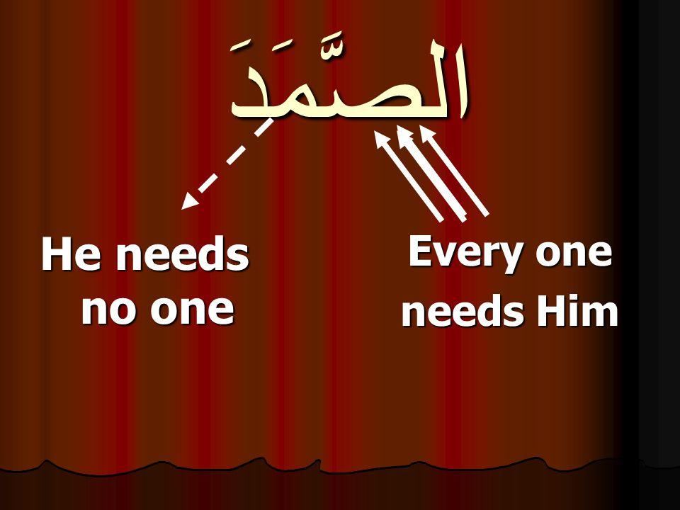 الصَّمَدَ He needs no one Every one needs Him