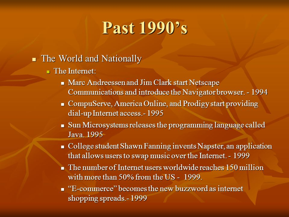 Past 1990s The World and Nationally The World and Nationally The Internet: The Internet: Marc Andreessen and Jim Clark start Netscape Communications a