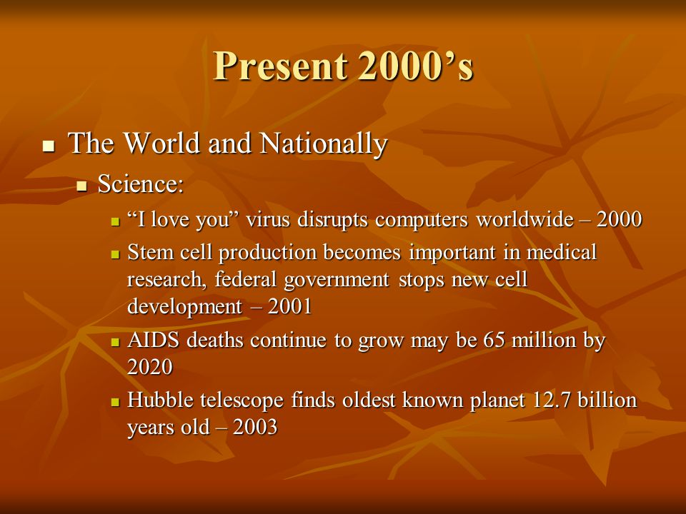 Present 2000s The World and Nationally The World and Nationally Science: Science: I love you virus disrupts computers worldwide – 2000 I love you viru