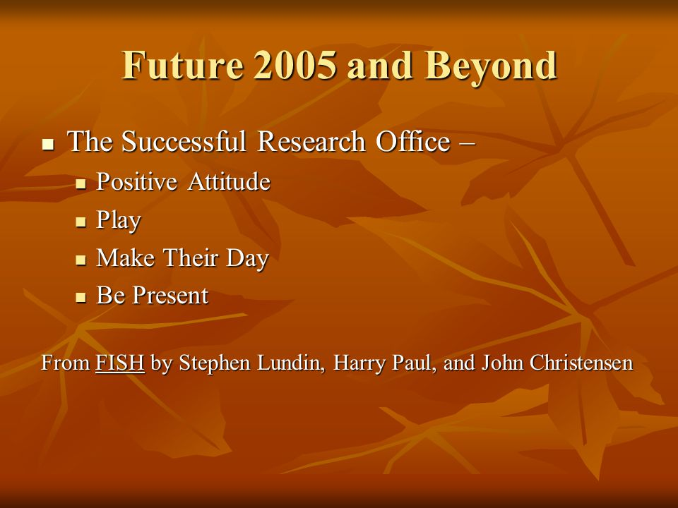 Future 2005 and Beyond The Successful Research Office – The Successful Research Office – Positive Attitude Positive Attitude Play Play Make Their Day