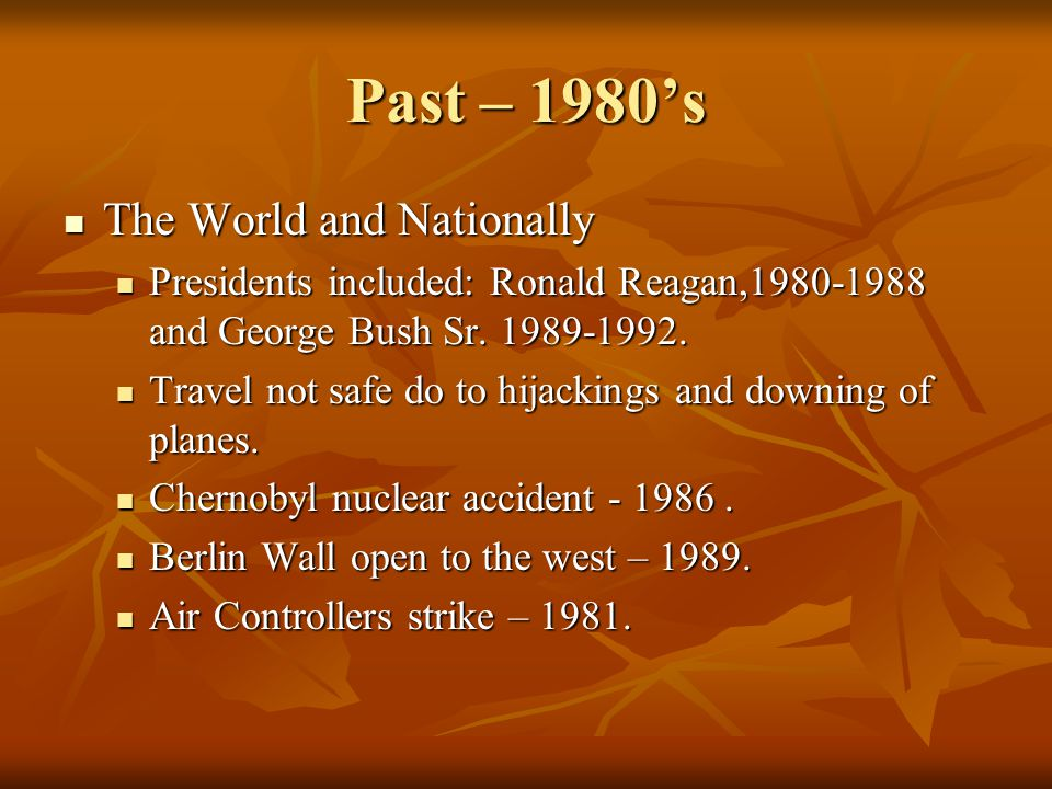 Past – 1980s The World and Nationally The World and Nationally Presidents included: Ronald Reagan,1980-1988 and George Bush Sr. 1989-1992. Presidents