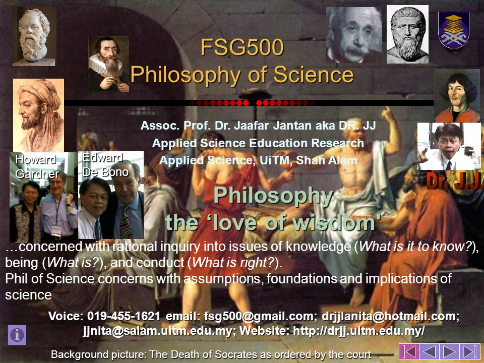 FSG500 Philosophy of Science Assoc. Prof. Dr. Jaafar Jantan aka DR. JJ Applied Science Education Research Applied Science, UiTM, Shah Alam Background