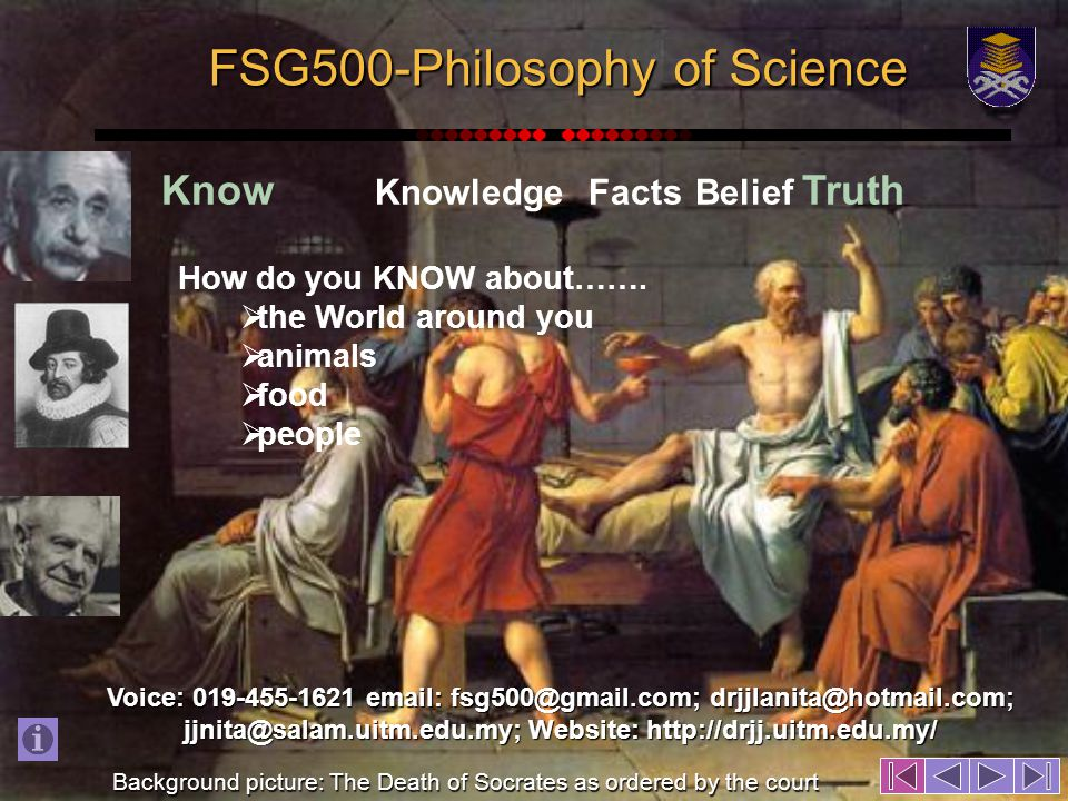 FSG500-Philosophy of Science Know KnowledgeFactsBelief Truth Background picture: The Death of Socrates as ordered by the court Voice: 019-455-1621 email: fsg500@gmail.com; drjjlanita@hotmail.com; jjnita@salam.uitm.edu.my; Website: http://drjj.uitm.edu.my/ How do you KNOW about…….