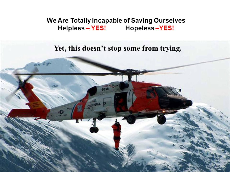 We Are Totally Incapable of Saving Ourselves Helpless – YES! Hopeless –YES! Yet, this doesnt stop some from trying.