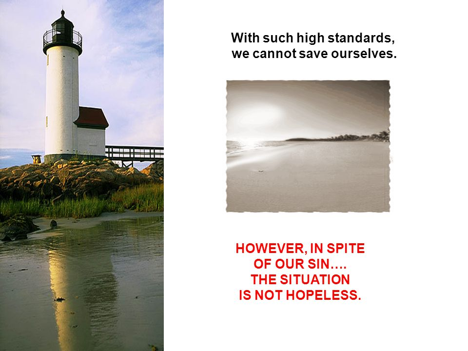 With such high standards, we cannot save ourselves. HOWEVER, IN SPITE OF OUR SIN…. THE SITUATION IS NOT HOPELESS.