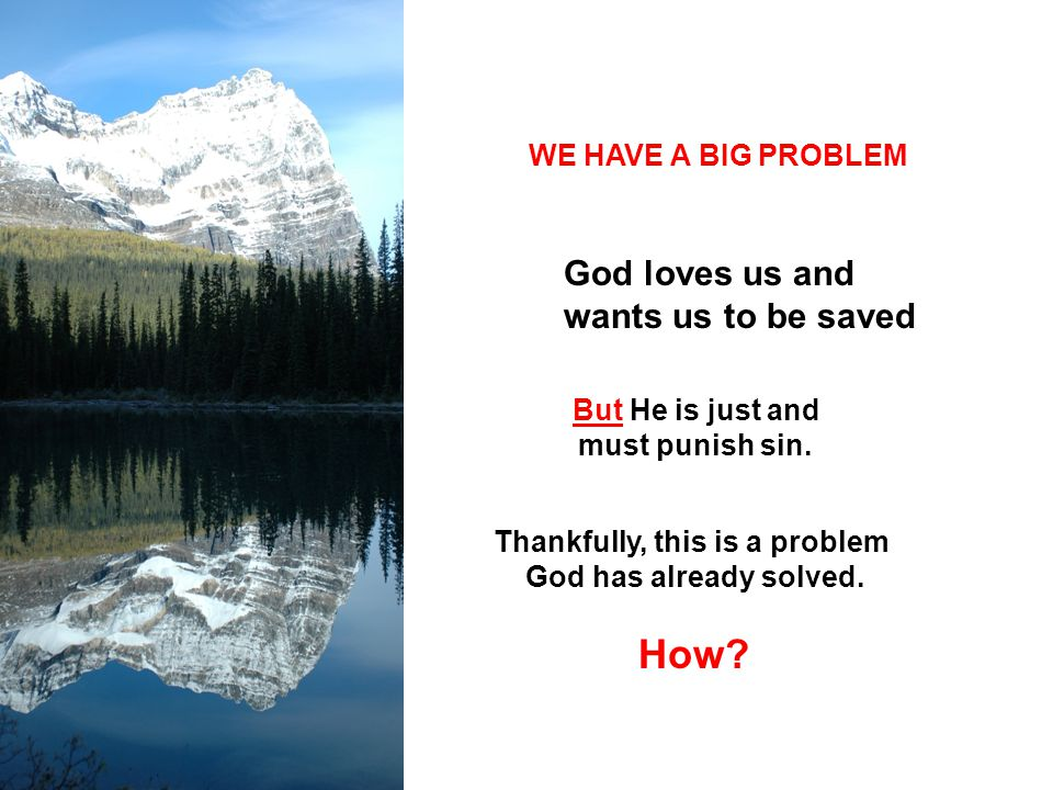 WE HAVE A BIG PROBLEM God loves us and wants us to be saved But He is just and must punish sin. Thankfully, this is a problem God has already solved.