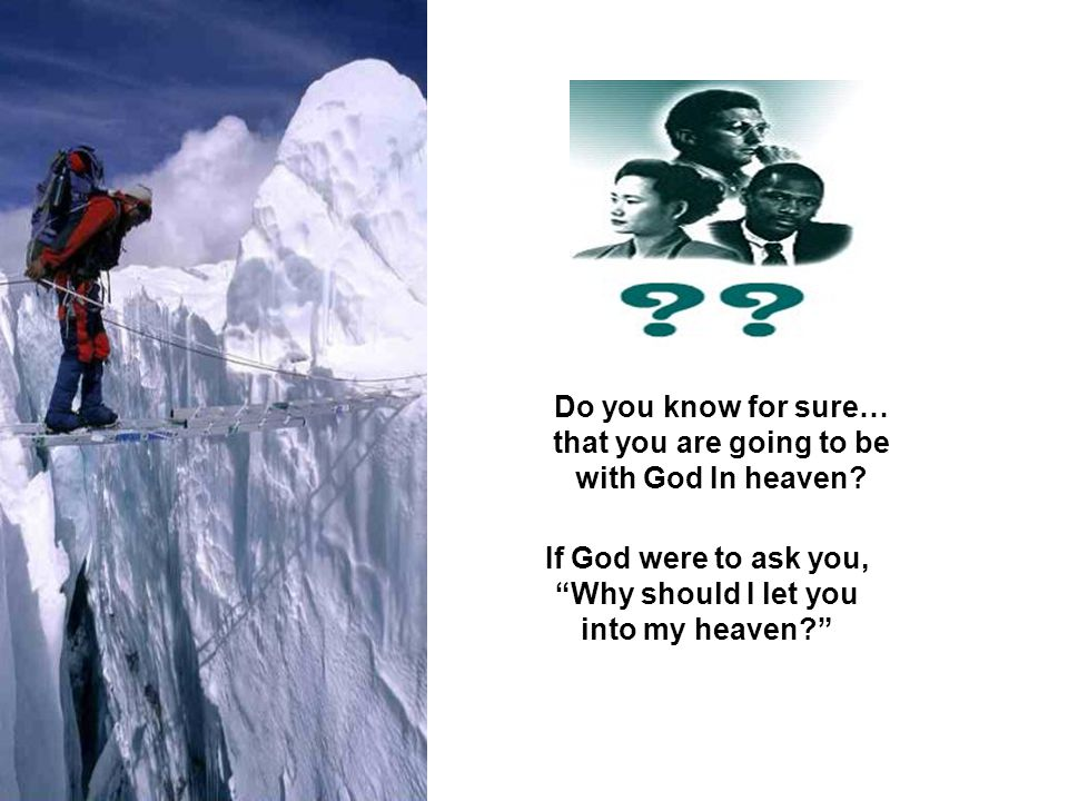 Do you know for sure… that you are going to be with God In heaven? If God were to ask you, Why should I let you into my heaven?