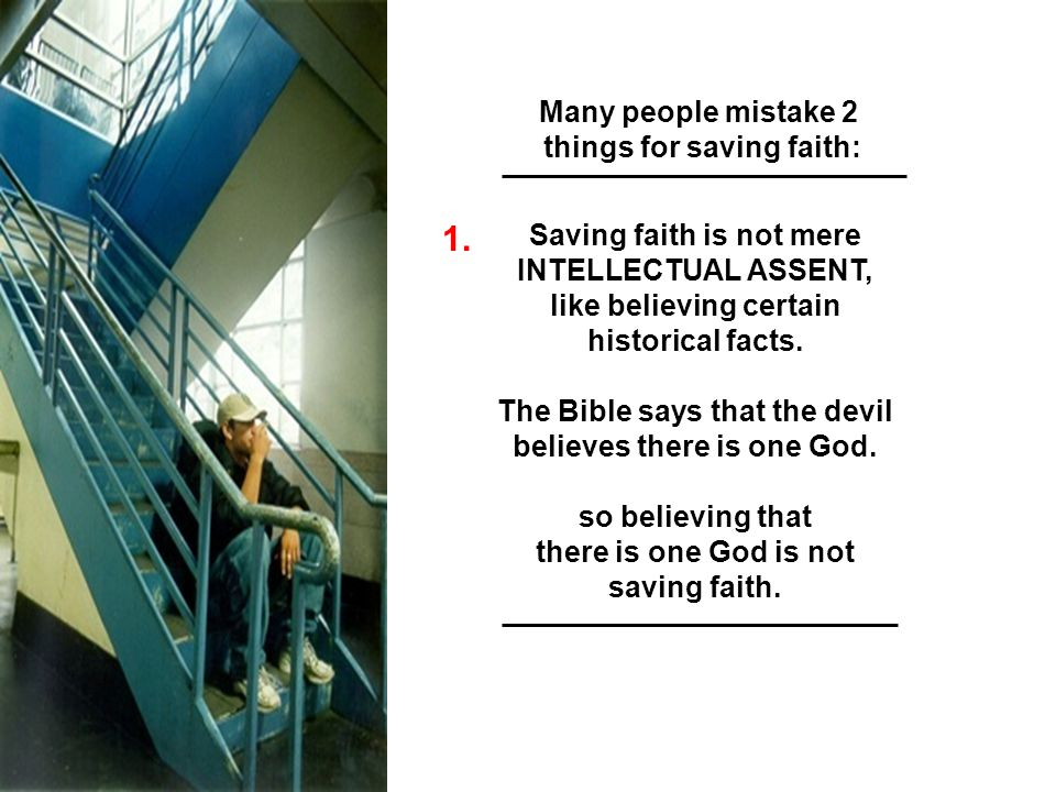 Many people mistake 2 things for saving faith: Saving faith is not mere INTELLECTUAL ASSENT, like believing certain historical facts. The Bible says t
