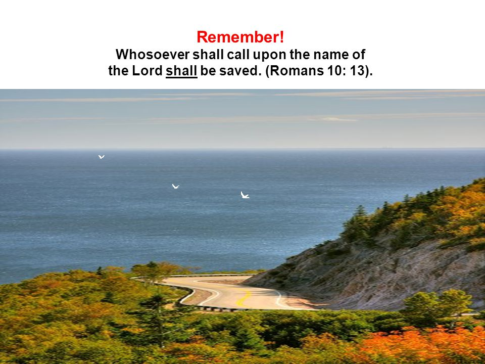 Remember! Whosoever shall call upon the name of the Lord shall be saved. (Romans 10: 13).