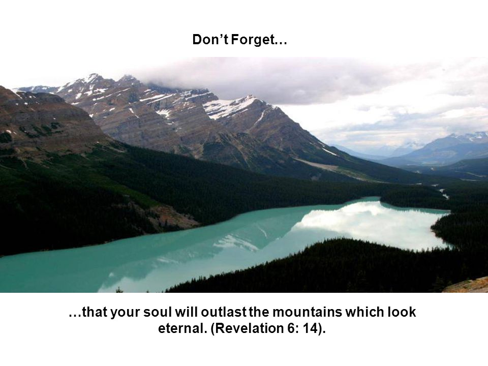 Dont Forget… …that your soul will outlast the mountains which look eternal. (Revelation 6: 14).