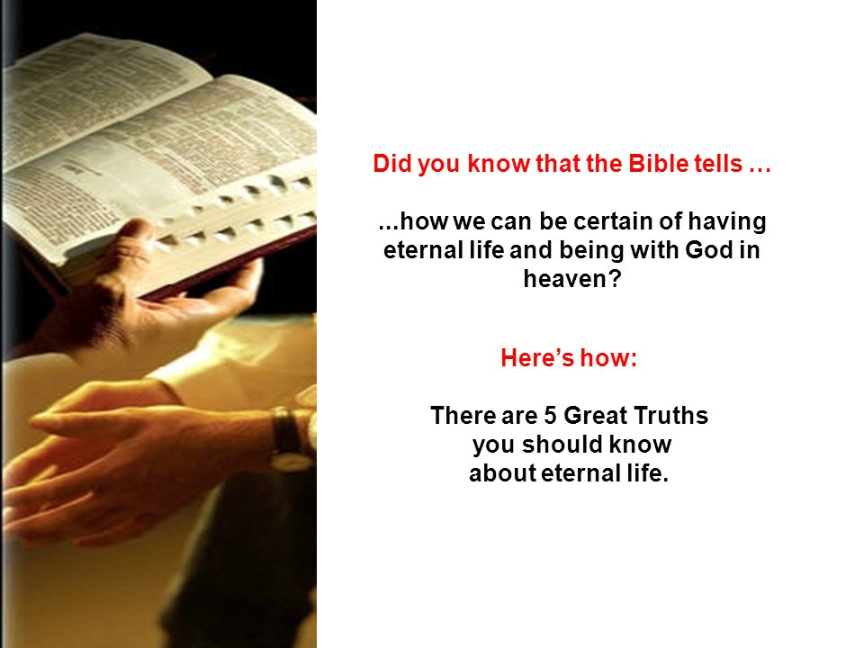 Did you know that the Bible tells …...how we can be certain of having eternal life and being with God in heaven? Heres how: There are 5 Great Truths y
