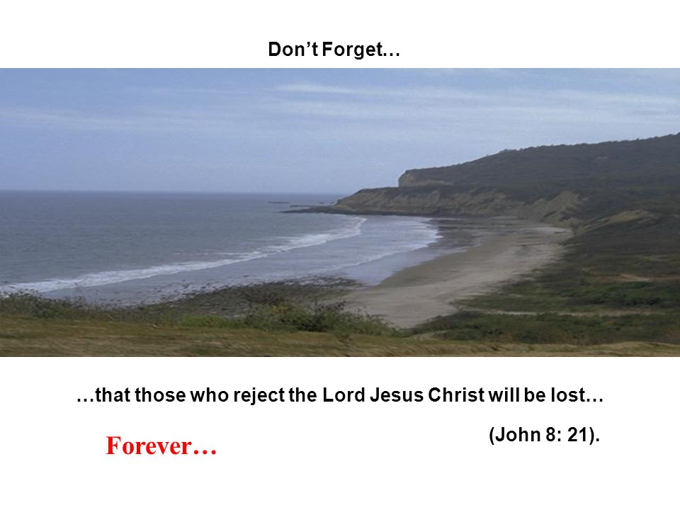 Dont Forget… …that those who reject the Lord Jesus Christ will be lost… Forever… (John 8: 21).