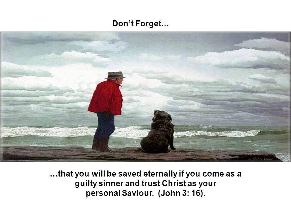 Dont Forget… …that you will be saved eternally if you come as a guilty sinner and trust Christ as your personal Saviour. (John 3: 16).