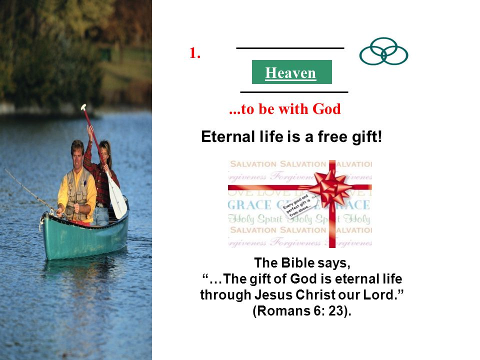 Eternal life is a free gift! The Bible says, …The gift of God is eternal life through Jesus Christ our Lord. (Romans 6: 23). Heaven 1....to be with Go