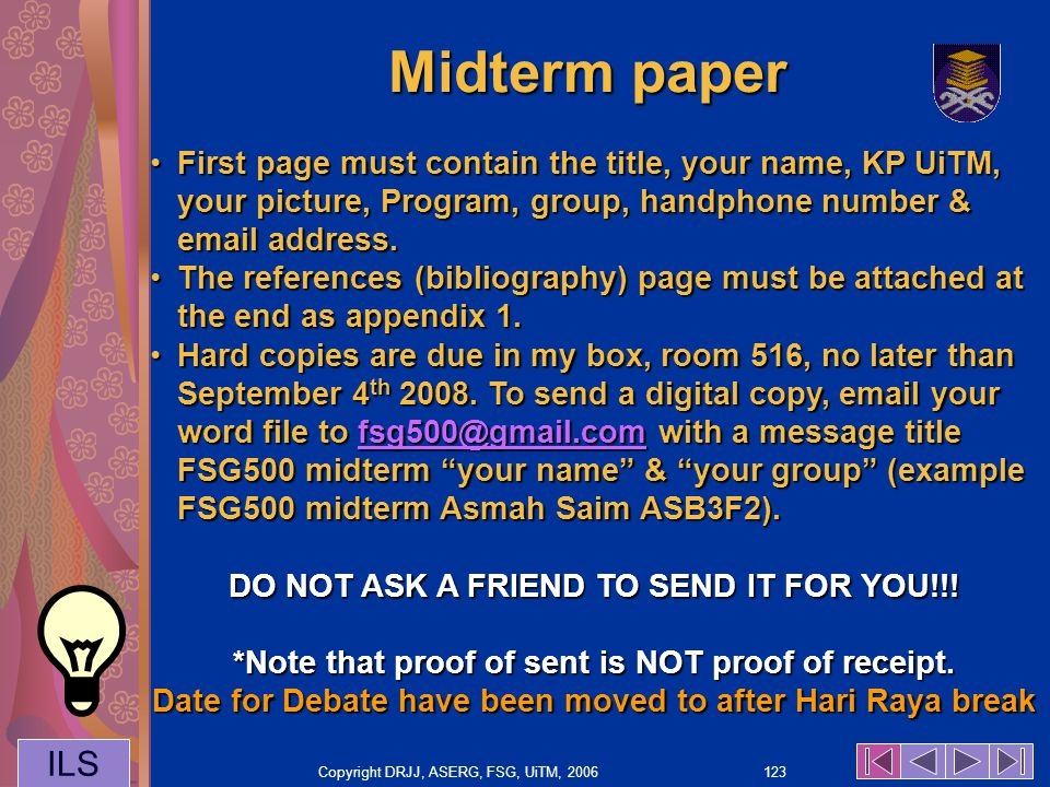 Copyright DRJJ, ASERG, FSG, UiTM, 2006 123 ILS Midterm paper First page must contain the title, your name, KP UiTM, your picture, Program, group, handphone number & email address.First page must contain the title, your name, KP UiTM, your picture, Program, group, handphone number & email address.