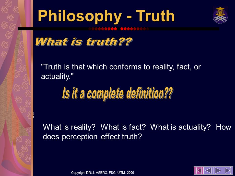 Copyright DRJJ, ASERG, FSG, UiTM, 2006 17 Philosophy - Truth Truth is that which conforms to reality, fact, or actuality. What is reality.