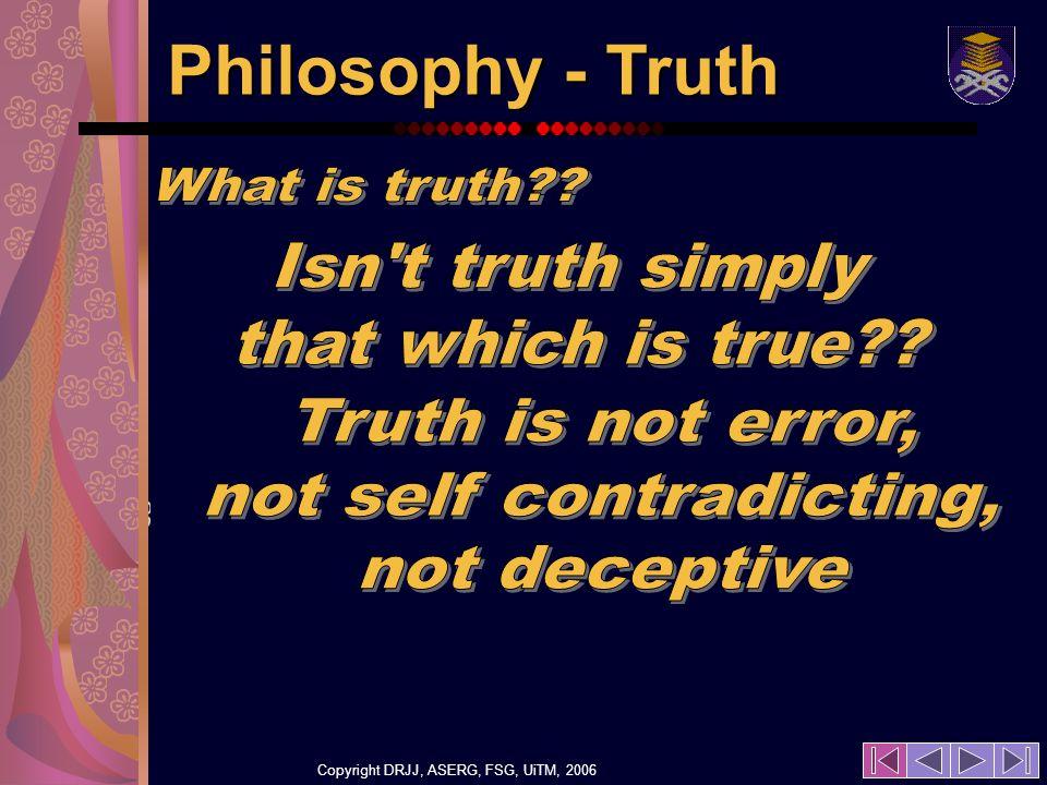 Copyright DRJJ, ASERG, FSG, UiTM, 2006 18 Philosophy - Truth
