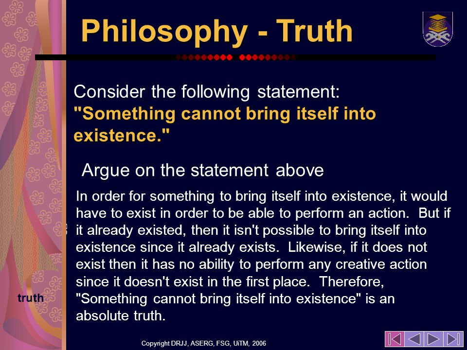 Copyright DRJJ, ASERG, FSG, UiTM, 2006 22 Philosophy - Truth In order for something to bring itself into existence, it would have to exist in order to be able to perform an action.