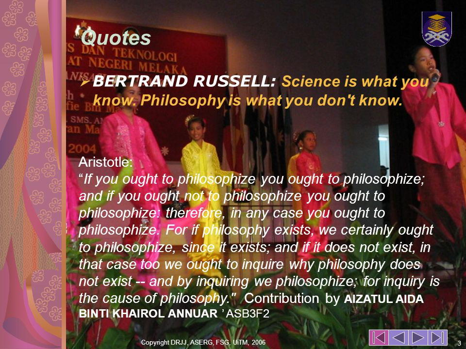 Copyright DRJJ, ASERG, FSG, UiTM, 2006 3 BERTRAND RUSSELL: Science is what you know.