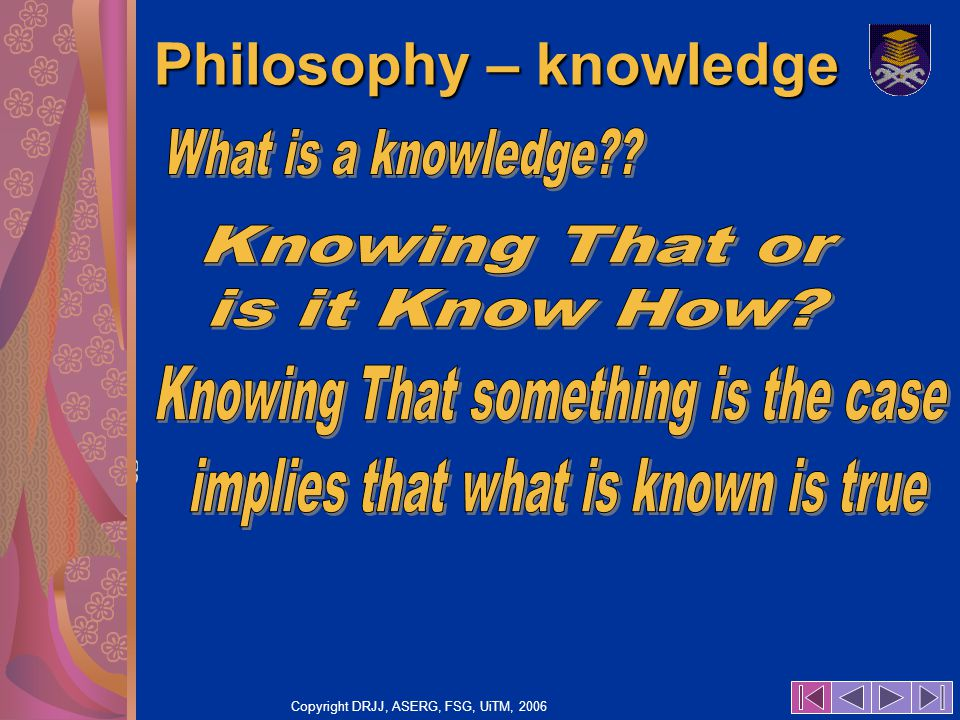 Copyright DRJJ, ASERG, FSG, UiTM, 2006 34 Philosophy – knowledge