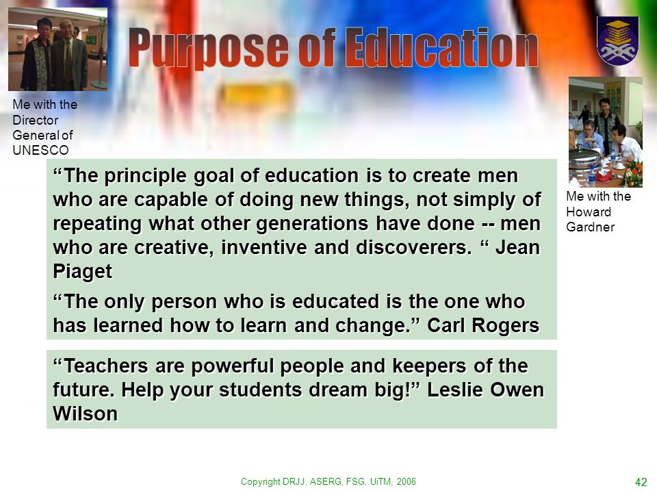 Copyright DRJJ, ASERG, FSG, UiTM, 2006 42 The principle goal of education is to create men who are capable of doing new things, not simply of repeating what other generations have done -- men who are creative, inventive and discoverers.
