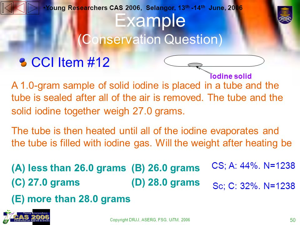 Copyright DRJJ, ASERG, FSG, UiTM, 2006 50 Example (Conservation Question) Young Researchers CAS 2006, Selangor, 13 th -14 th June, 2006 CCI Item #12 A 1.0-gram sample of solid iodine is placed in a tube and the tube is sealed after all of the air is removed.