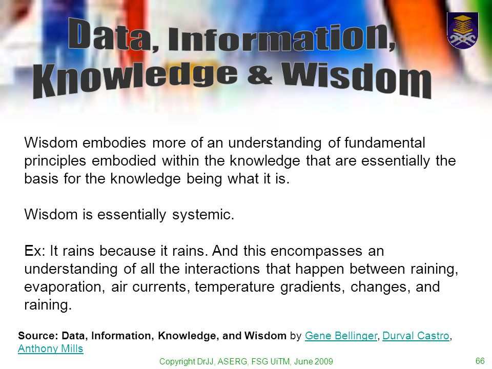 Copyright DrJJ, ASERG, FSG UiTM, June 2009 66 Wisdom embodies more of an understanding of fundamental principles embodied within the knowledge that are essentially the basis for the knowledge being what it is.