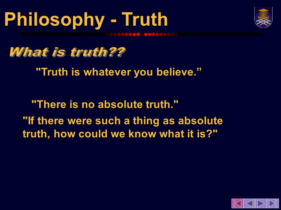 Philosophy - Truth Truth is whatever you believe.