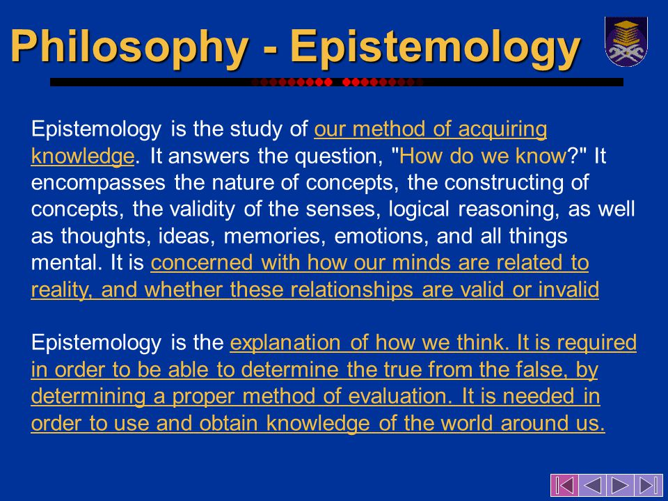 Philosophy - Epistemology Epistemology is the study of our method of acquiring knowledge.