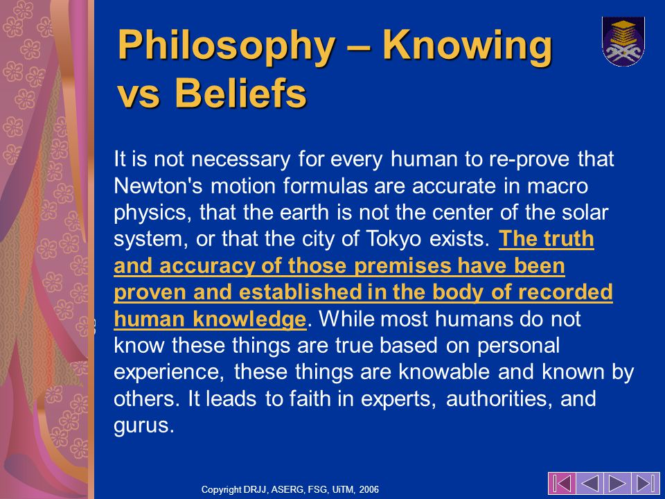 Copyright DRJJ, ASERG, FSG, UiTM, 2006 80 Philosophy – Knowing vs Beliefs It is not necessary for every human to re-prove that Newton s motion formulas are accurate in macro physics, that the earth is not the center of the solar system, or that the city of Tokyo exists.