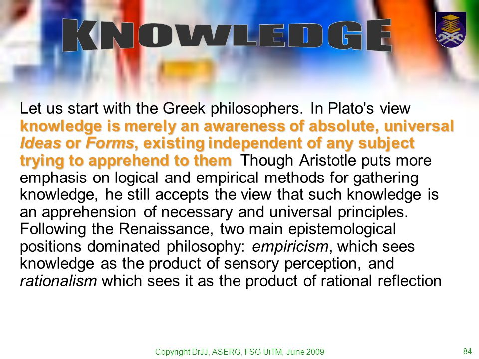 Copyright DrJJ, ASERG, FSG UiTM, June 2009 84 knowledge is merely an awareness of absolute, universal Ideas or Forms, existing independent of any subject trying to apprehend to them Let us start with the Greek philosophers.