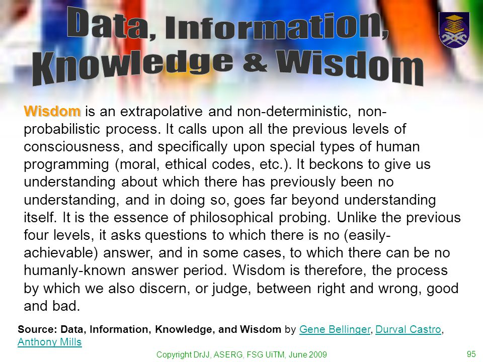 Copyright DrJJ, ASERG, FSG UiTM, June 2009 95 Wisdom Wisdom is an extrapolative and non-deterministic, non- probabilistic process.