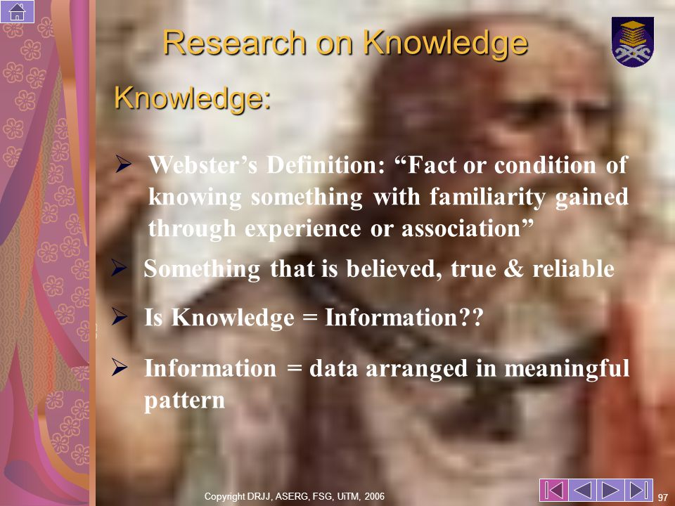 Copyright DRJJ, ASERG, FSG, UiTM, 2006 97 Research on Knowledge Knowledge: Websters Definition: Fact or condition of knowing something with familiarity gained through experience or association Something that is believed, true & reliable Information = data arranged in meaningful pattern Is Knowledge = Information