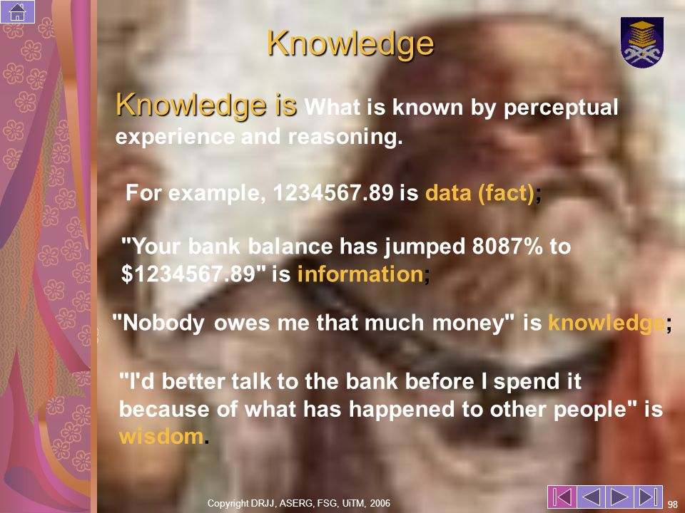 Copyright DRJJ, ASERG, FSG, UiTM, 2006 98 Knowledge Knowledge is Knowledge is What is known by perceptual experience and reasoning.