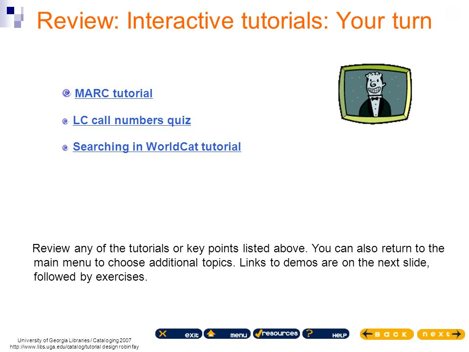 Review: Interactive tutorials: Your turn Review any of the tutorials or key points listed above. You can also return to the main menu to choose additi