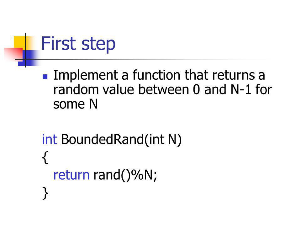 First step Implement a function that returns a random value between 0 and N-1 for some N int BoundedRand(int N) { return rand()%N; }