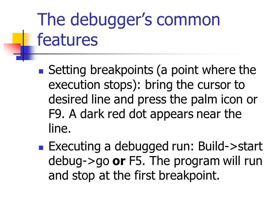 The debuggers common features Setting breakpoints (a point where the execution stops): bring the cursor to desired line and press the palm icon or F9.