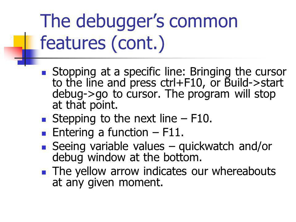 The debuggers common features (cont.) Stopping at a specific line: Bringing the cursor to the line and press ctrl+F10, or Build->start debug->go to cursor.